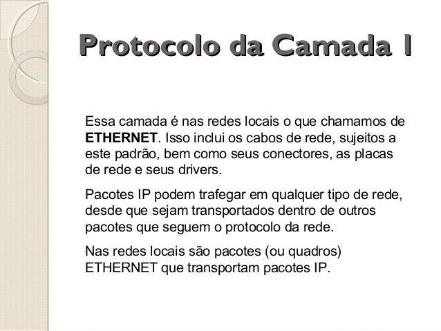 Protocolo da Camada 1 Essa camada é nas redes locais o que chamamos de ETHERNET. Isso inclui os cabos de rede, sujeitos a ...