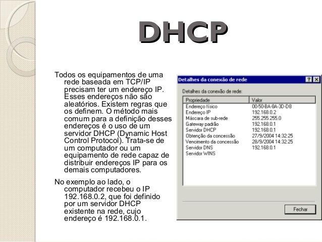DHCP Todos os equipamentos de uma rede baseada em TCP/IP precisam ter um endereço IP. Esses endereços não são aleatórios. ...