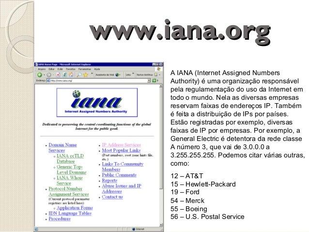 www.iana.org A IANA (Internet Assigned Numbers Authority) é uma organização responsável pela regulamentação do uso da Inte...