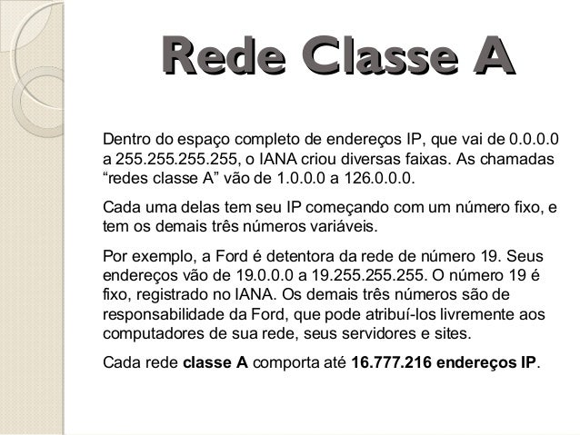 Rede Classe A Dentro do espaço completo de endereços IP, que vai de 0.0.0.0 a 255.255.255.255, o IANA criou diversas faixa...