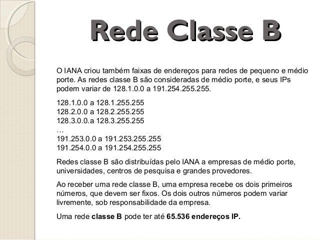 Rede Classe B O IANA criou também faixas de endereços para redes de pequeno e médio porte. As redes classe B são considera...