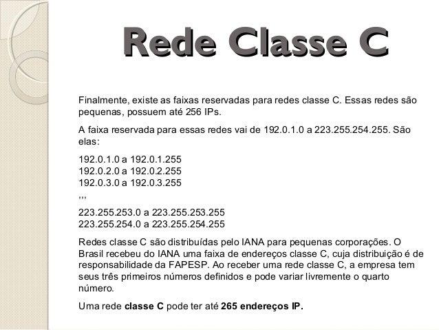 Rede Classe C Finalmente, existe as faixas reservadas para redes classe C. Essas redes são pequenas, possuem até 256 IPs. ...