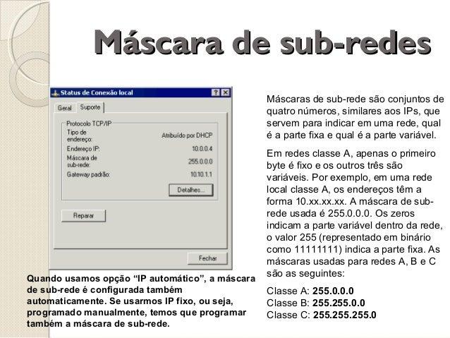 Máscara de sub-redes Máscaras de sub-rede são conjuntos de quatro números, similares aos IPs, que servem para indicar em u...