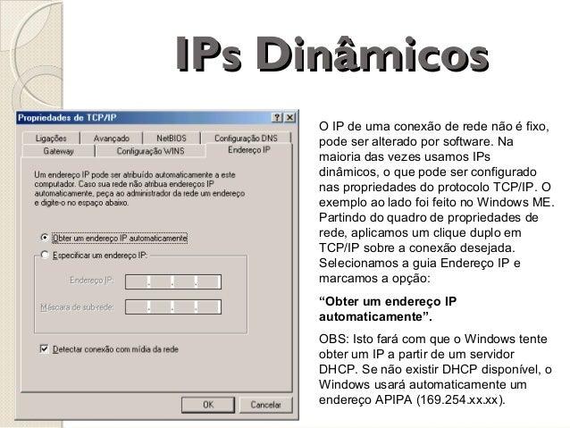 IPs Dinâmicos O IP de uma conexão de rede não é fixo, pode ser alterado por software. Na maioria das vezes usamos IPs dinâ...