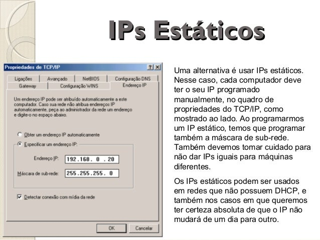 IPs Estáticos Uma alternativa é usar IPs estáticos. Nesse caso, cada computador deve ter o seu IP programado manualmente, ...
