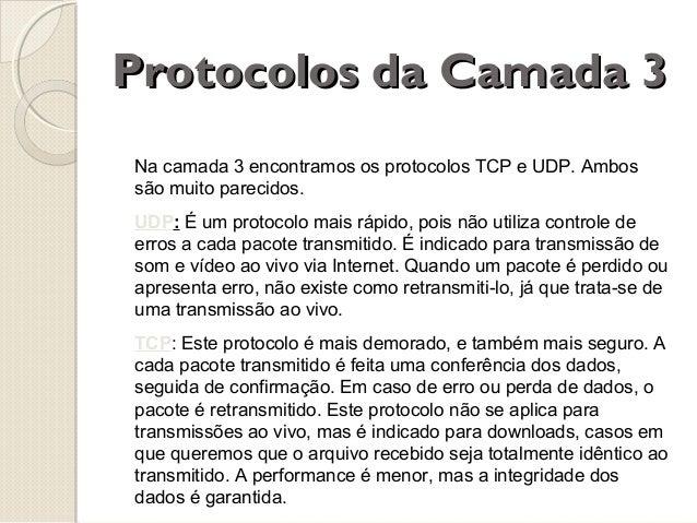 Protocolos da Camada 3 Na camada 3 encontramos os protocolos TCP e UDP. Ambos são muito parecidos. UDP: É um protocolo mai...