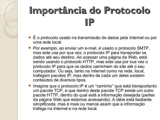 Importância do Protocolo IP      É o protocolo usado na transmissão de dados pela Internet ou por uma rede local. Por e...