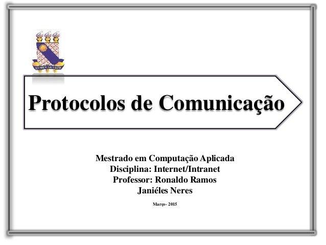 Protocolos de Comunicação Mestrado em Computação Aplicada Disciplina: Internet/Intranet Professor: Ronaldo Ramos Janiéles ...