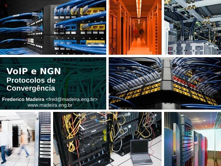 VoIP e NGN  Protocolos de  Convergência Frederico Madeira <fred@madeira.eng.br>           www.madeira.eng.br
