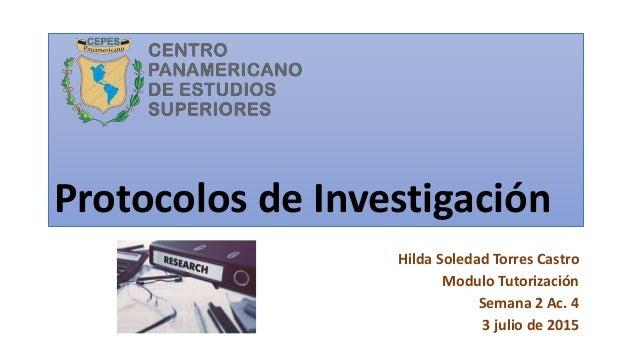 Protocolos de Investigación Hilda Soledad Torres Castro Modulo Tutorización Semana 2 Ac. 4 3 julio de 2015