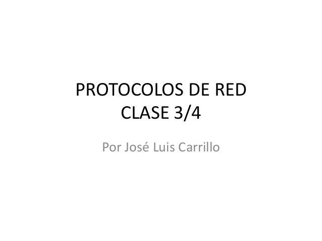 PROTOCOLOS DE RED CLASE 3/4 Por José Luis Carrillo