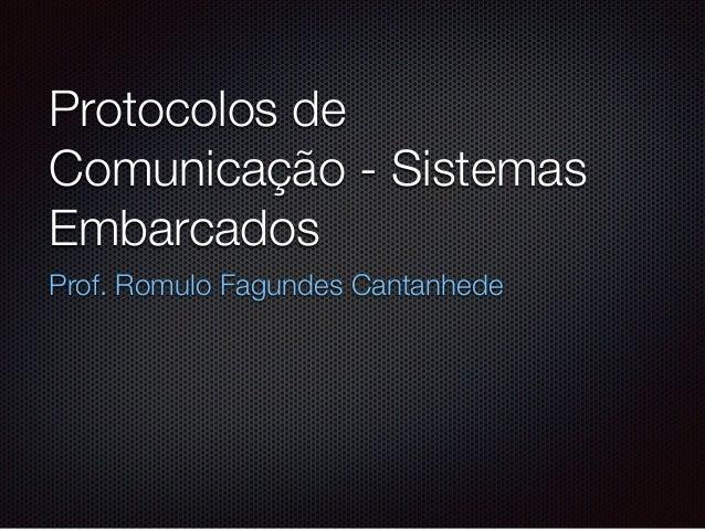 Protocolos de Comunicação - Sistemas Embarcados Prof. Romulo Fagundes Cantanhede