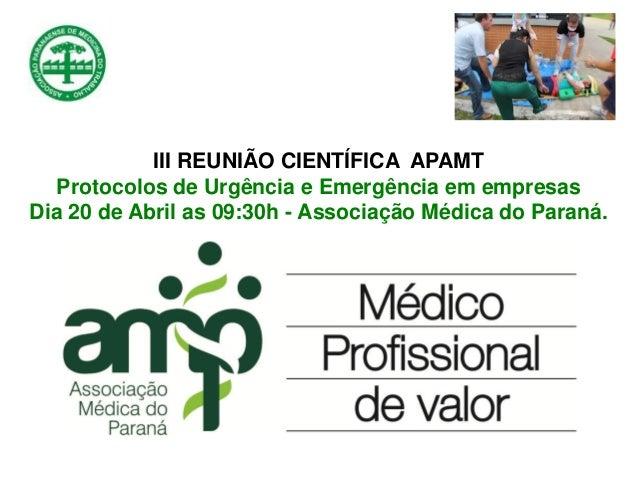 III REUNIÃO CIENTÍFICA APAMT Protocolos de Urgência e Emergência em empresas Dia 20 de Abril as 09:30h - Associação Médica...