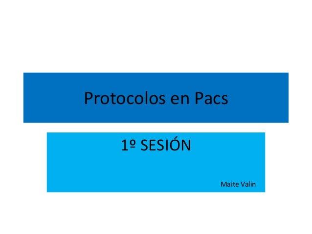 Protocolos en Pacs  1º SESIÓN  Maite Valin