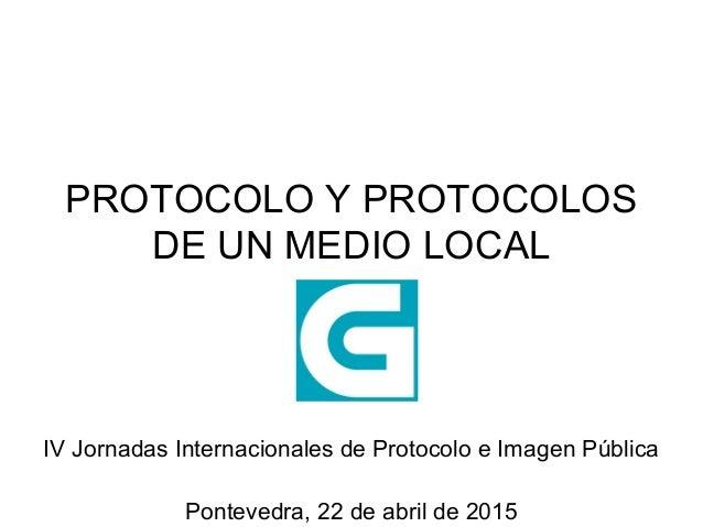 PROTOCOLO Y PROTOCOLOS DE UN MEDIO LOCAL IV Jornadas Internacionales de Protocolo e Imagen Pública Pontevedra, 22 de abril...