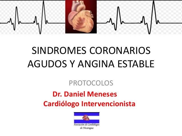 SINDROMES CORONARIOS AGUDOS Y ANGINA ESTABLE PROTOCOLOS Dr. Daniel Meneses Cardiólogo Intervencionista
