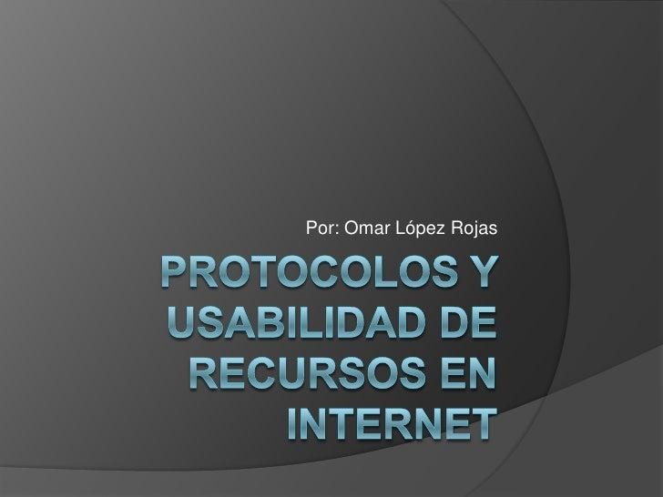 PROTOCOLOS Y USABILIDAD DE RECURSOS EN INTERNET<br />Por: Omar López Rojas  <br />