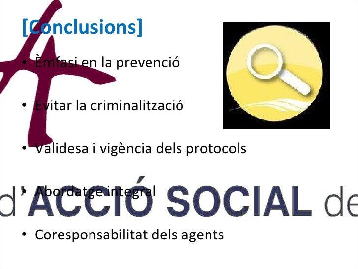[Conclusions] <ul><li>Èmfasi en la prevenció  </li></ul><ul><li>Evitar la criminalització  </li></ul><ul><li>Validesa i vi...