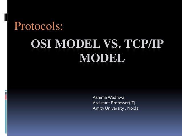 OSI MODEL VS. TCP/IP MODEL Protocols: AshimaWadhwa Assistant Professor(IT) Amity University , Noida