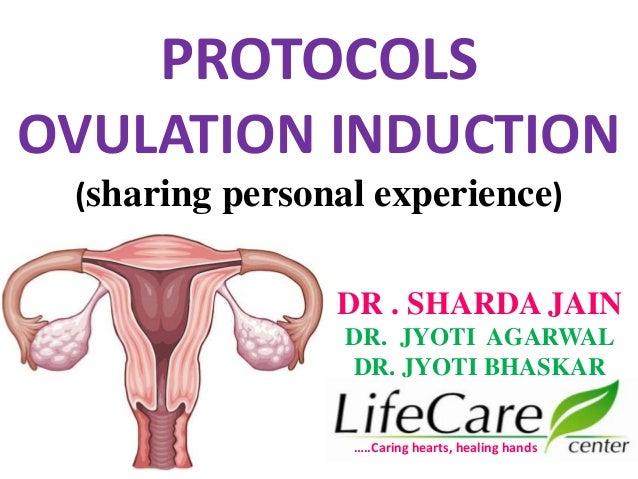 PROTOCOLS OVULATION INDUCTION (sharing personal experience) …..Caring hearts, healing hands DR . SHARDA JAIN DR. JYOTI AGA...