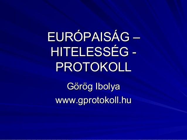 EURÓPAISÁG –EURÓPAISÁG – HITELESSÉG -HITELESSÉG - PROTOKOLLPROTOKOLL Görög IbolyaGörög Ibolya www.gprotokoll.huwww.gprotok...