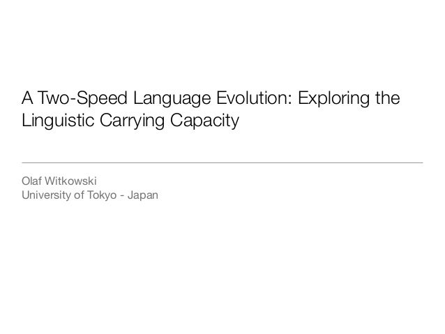 A Two-Speed Language Evolution: Exploring the Linguistic Carrying Capacity Olaf Witkowski  University of Tokyo - Japan