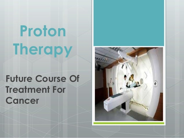Proton Therapy Future Course Of Treatment For Cancer