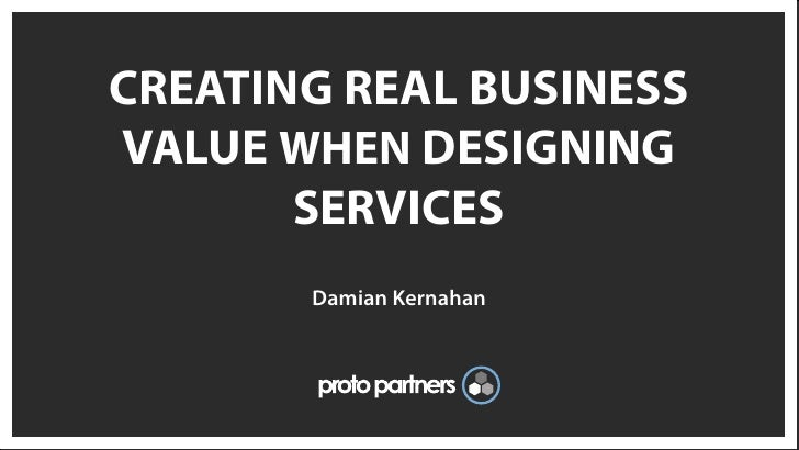 CREATING REAL BUSINESSVALUE WHEN DESIGNING       SERVICES       Damian Kernahan