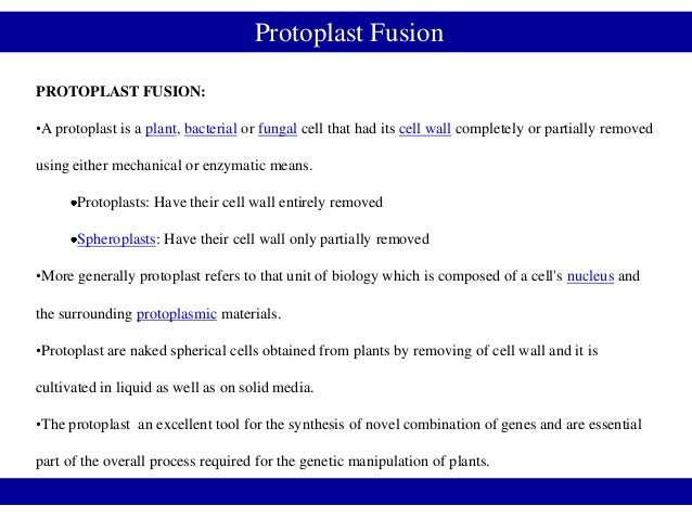 Protoplast FusionPROTOPLAST FUSION:•A protoplast is a plant, bacterial or fungal cell that had its cell wall completely or...