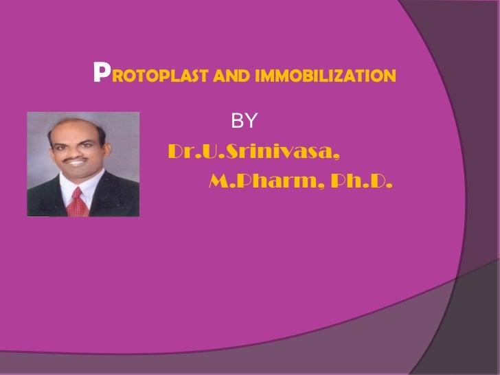 PROTOPLAST AND IMMOBILIZATION            BY       Dr.U.Srinivasa,          M.Pharm, Ph.D.