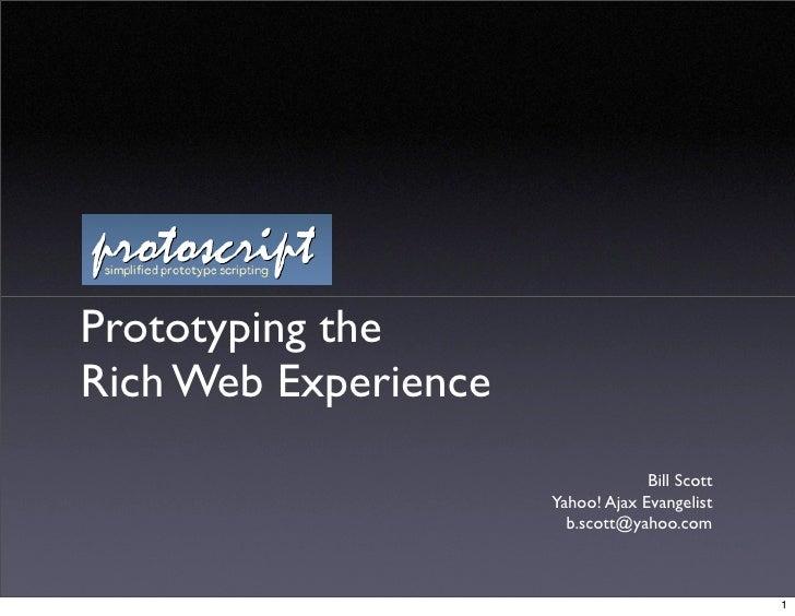 Prototyping the Rich Web Experience                                    Bill Scott                       Yahoo! Ajax Evange...