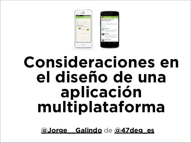 Consideraciones en el diseño de una aplicación multiplataforma @Jorge__Galindo de @47deg_es