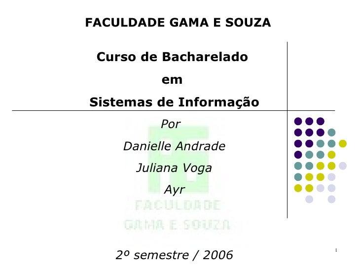 FACULDADE GAMA E SOUZA Curso de Bacharelado  em  Sistemas de Informação   Por  Danielle Andrade Juliana Voga  Ayr 2º semes...