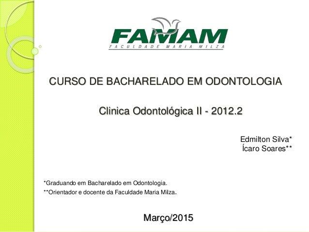 CURSO DE BACHARELADO EM ODONTOLOGIA Clinica Odontológica II - 2012.2 Edmilton Silva* Ícaro Soares** *Graduando em Bacharel...