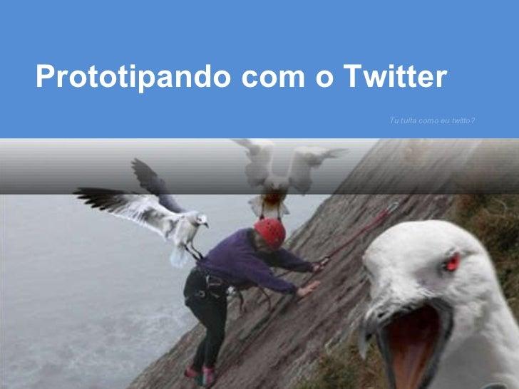 Tu tuíta como eu twitto? Prototipando com o Twitter