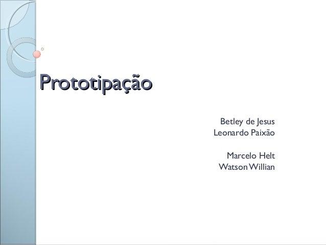 PrototipaçãoPrototipação Betley de Jesus Leonardo Paixão Marcelo Helt Watson Willian