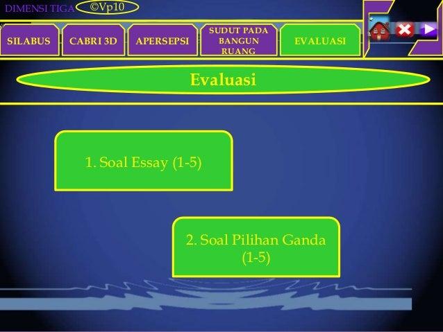 DIMENSI TIGA SILABUS CABRI 3D APERSEPSI EVALUASI ©Vp10 Evaluasi SUDUT PADA BANGUN RUANG 1. Soal Essay (1-5) 2. Soal Piliha...