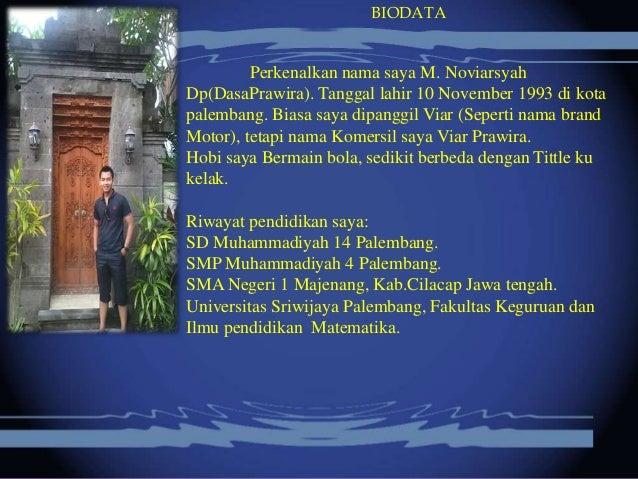 BIODATA Perkenalkan nama saya M. Noviarsyah Dp(DasaPrawira). Tanggal lahir 10 November 1993 di kota palembang. Biasa saya ...