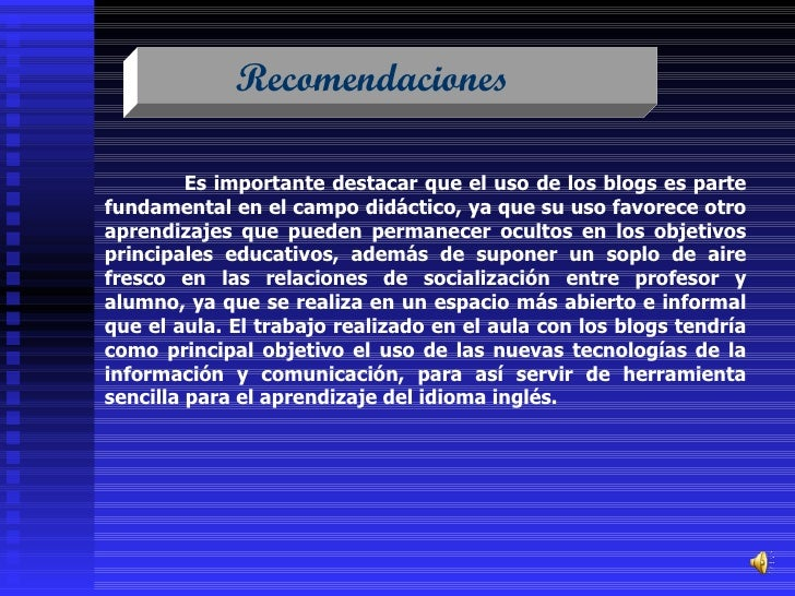 Recomendaciones  Es importante destacar que el uso de los blogs es parte fundamental en el campo didáctico, ya que su uso ...