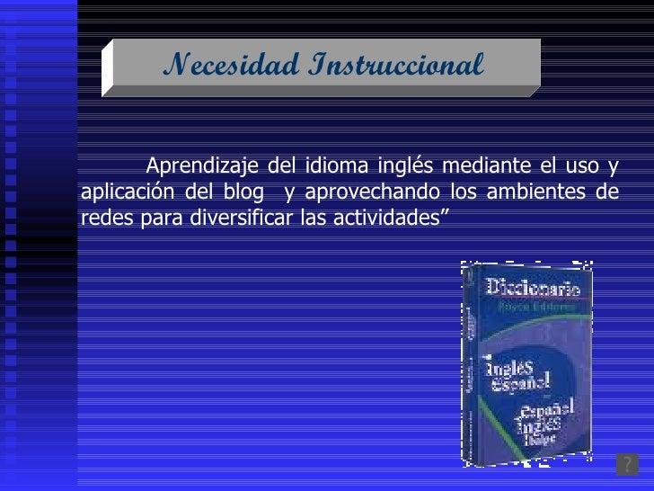 Necesidad Instruccional   Aprendizaje del idioma inglés mediante el uso y aplicación del blog  y aprovechando los ambiente...
