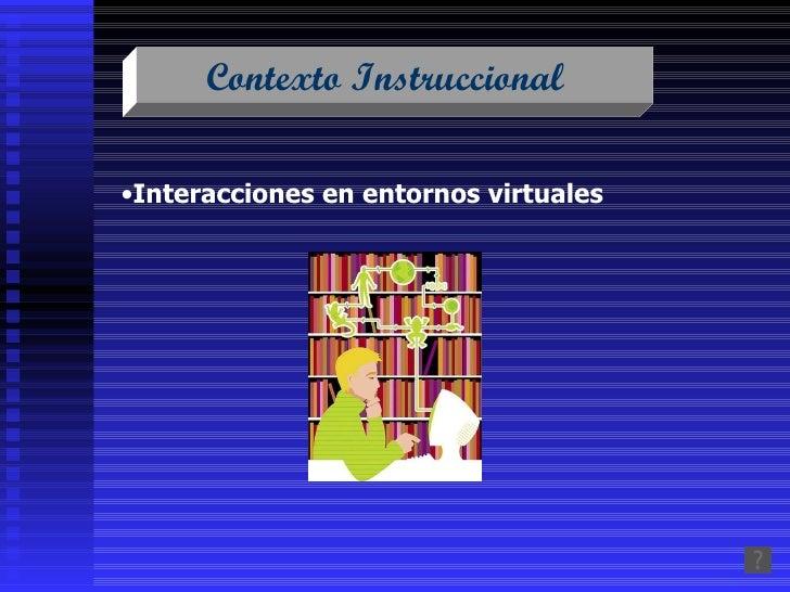 Contexto Instruccional  <ul><li>Interacciones en entornos virtuales   </li></ul>