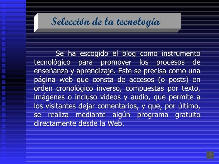 Selección de la tecnología  Se ha escogido el blog como instrumento tecnológico para promover los procesos de enseñanza y ...