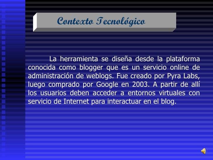 Contexto Tecnológico  La herramienta se diseña desde la plataforma conocida como blogger que es un servicio online de admi...