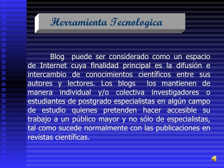 Herramienta Tecnologica  Blog   puede ser considerado como un espacio de Internet cuya finalidad principal es la difusión ...