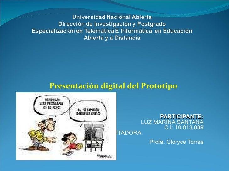 Presentación digital del Prototipo PARTICIPANTE: LUZ MARINA SANTANA C.I: 10.013.089 FACILITADORA  Profa. Gloryce Torres