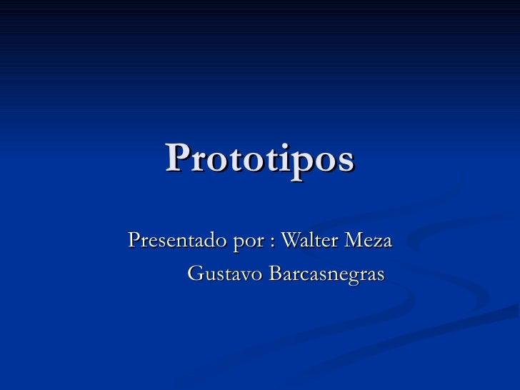 Prototipos Presentado por : Walter Meza Gustavo Barcasnegras