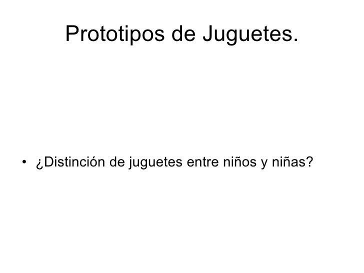 Prototipos de Juguetes. <ul><li>¿Distinción de juguetes entre niños y niñas? </li></ul>