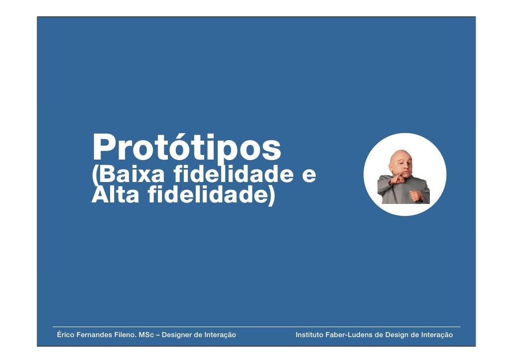 Protótipos          (Baixa fidelidade e          Alta fidelidade)     Érico Fernandes Fileno. MSc – Designer de Interação ...