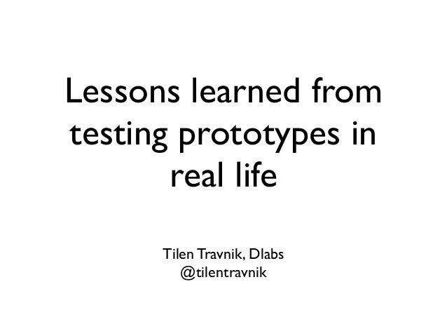 Lessons learned from testing prototypes in real life Tilen Travnik, Dlabs @tilentravnik