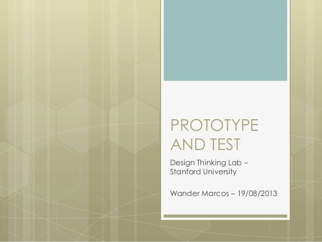PROTOTYPE AND TEST Design Thinking Lab – Stanford University Wander Marcos – 19/08/2013